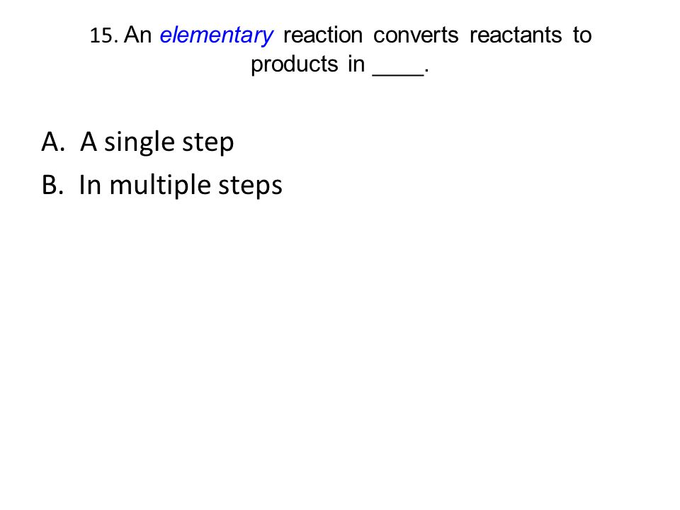 15. An elementary reaction converts reactants to products in ____. A. A single step B. In multiple steps
