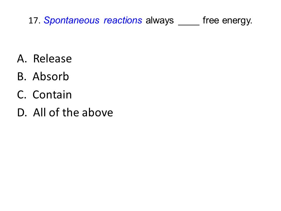 17. Spontaneous reactions always ____ free energy. A. Release B. Absorb C. Contain D. All of the above