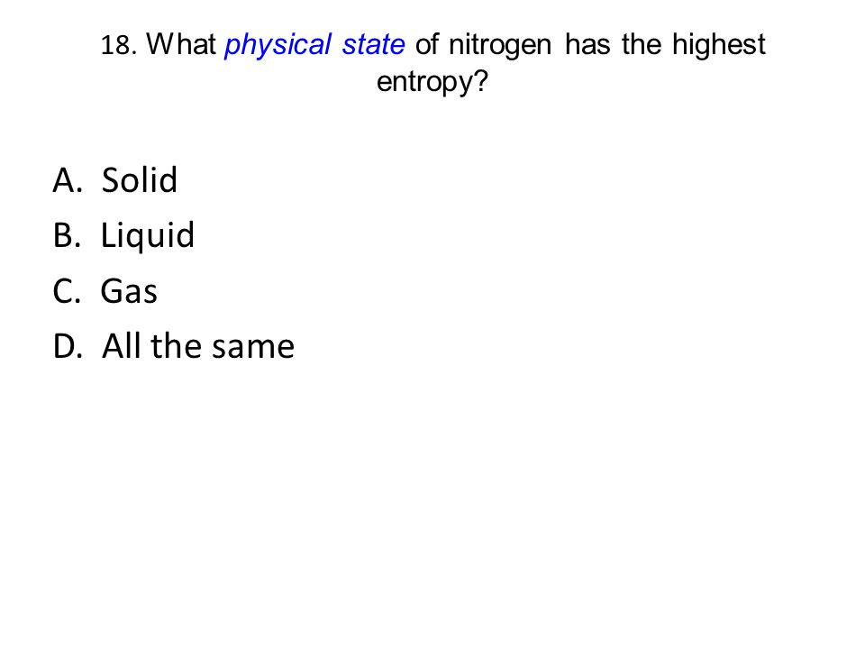 18. What physical state of nitrogen has the highest entropy? A. Solid B. Liquid C. Gas D. All the same