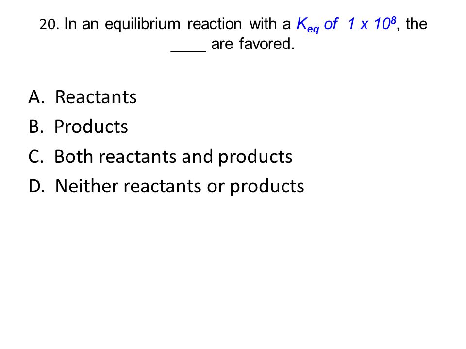 20. In an equilibrium reaction with a K eq of 1 x 10 8, the ____ are favored. A. Reactants B. Products C. Both reactants and products D. Neither react