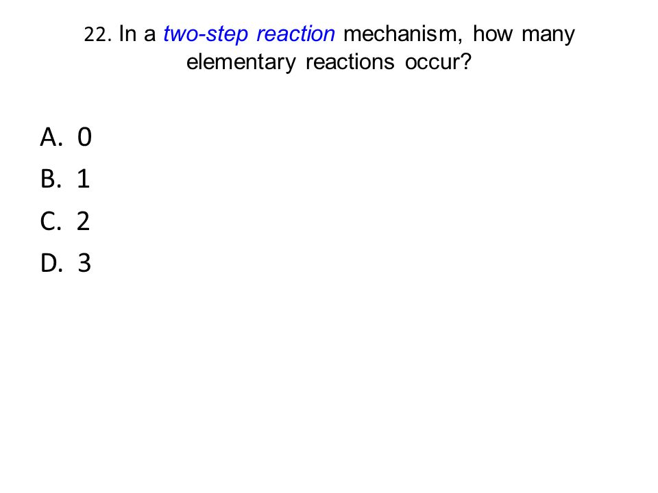 22. In a two-step reaction mechanism, how many elementary reactions occur? A. 0 B. 1 C. 2 D. 3
