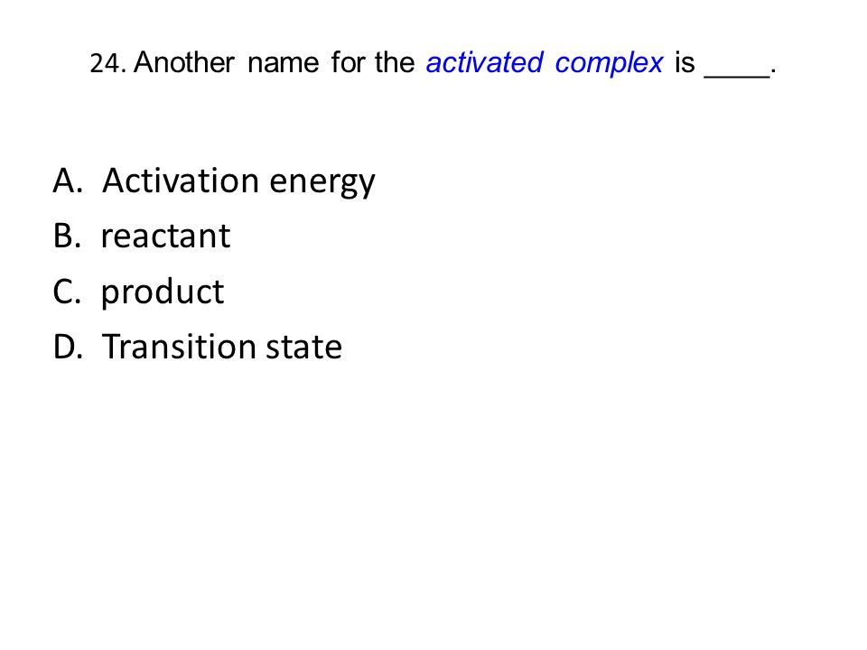 24. Another name for the activated complex is ____. A. Activation energy B. reactant C. product D. Transition state