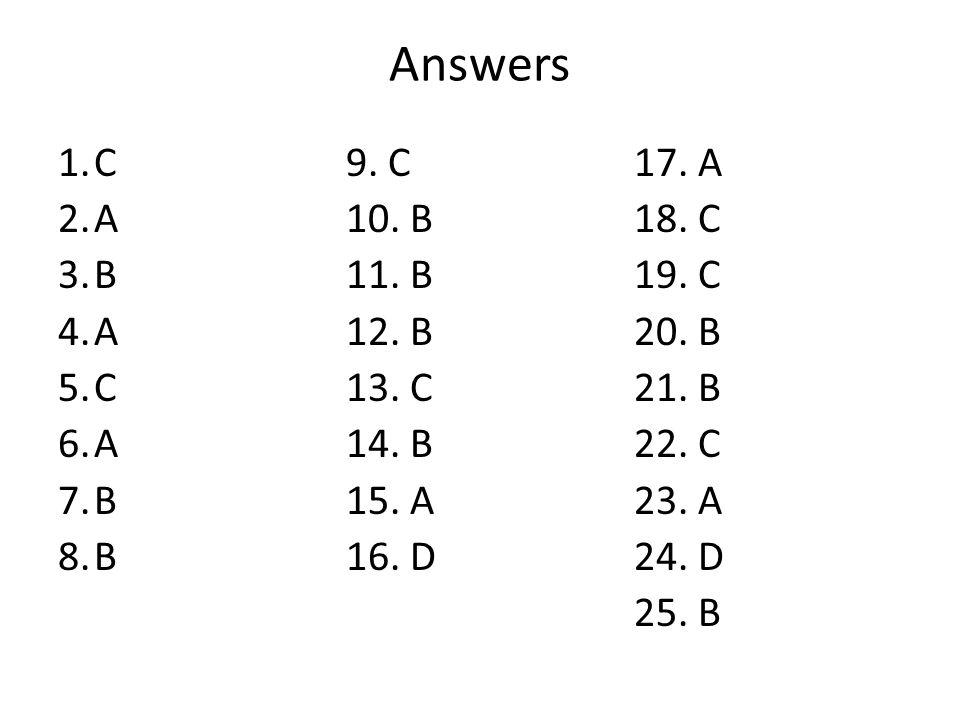 Answers 1.C9. C17. A 2.A10. B18. C 3.B11. B19. C 4.A12. B20. B 5.C13. C21. B 6.A14. B22. C 7.B15. A23. A 8.B16. D24. D 25. B