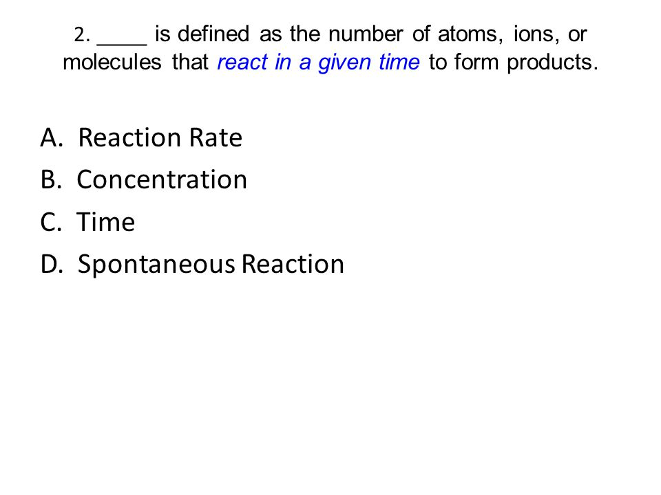 2. ____ is defined as the number of atoms, ions, or molecules that react in a given time to form products. A. Reaction Rate B. Concentration C. Time D