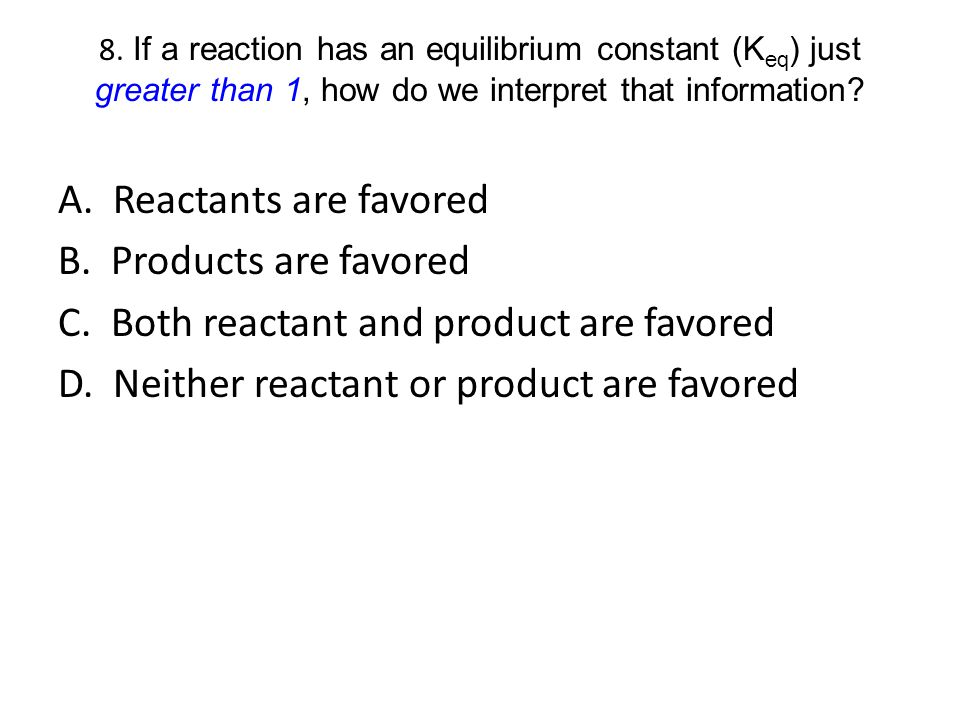 8. If a reaction has an equilibrium constant (K eq ) just greater than 1, how do we interpret that information? A. Reactants are favored B. Products a