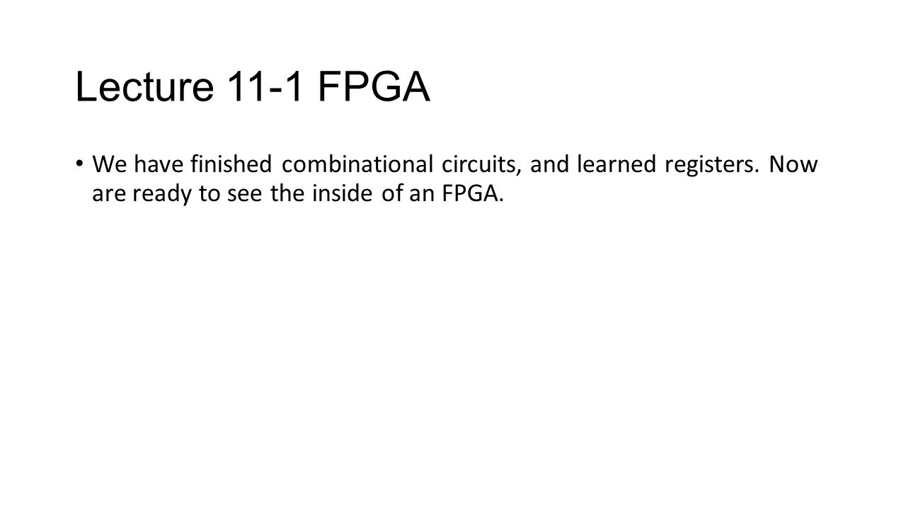 Lecture 11-1 FPGA We have finished combinational circuits, and learned registers.