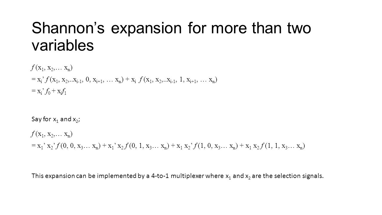 Shannons expansion for more than two variables f (x 1, x 2,… x n ) = x i f (x 1, x 2,..x i-1, 0, x i+1, … x n ) + x i f (x 1, x 2,..x i-1, 1, x i+1, … x n ) = x i f 0 + x i f 1 f (x 1, x 2,… x n ) = x 1 x 2 f (0, 0, x 3 … x n ) + x 1 x 2 f (0, 1, x 3 … x n ) + x 1 x 2 f (1, 0, x 3 … x n ) + x 1 x 2 f (1, 1, x 3 … x n ) Say for x 1 and x 2 ; This expansion can be implemented by a 4-to-1 multiplexer where x 1 and x 2 are the selection signals.