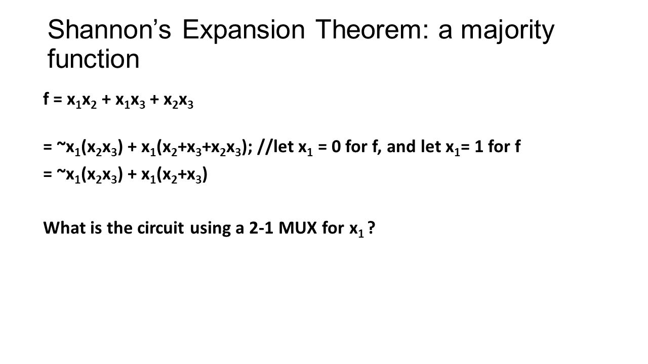 Shannons Expansion Theorem: a majority function f = x 1 x 2 + x 1 x 3 + x 2 x 3 = ~x 1 (x 2 x 3 ) + x 1 (x 2 +x 3 +x 2 x 3 ); //let x 1 = 0 for f, and let x 1 = 1 for f = ~x 1 (x 2 x 3 ) + x 1 (x 2 +x 3 ) What is the circuit using a 2-1 MUX for x 1 ?
