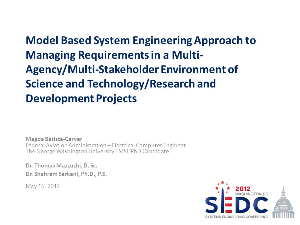 Model Based System Engineering Approach to Managing Requirements in a Multi- Agency/Multi-Stakeholder Environment of Science and Technology/Research and Development Projects Magda Batista-Carver Federal Aviation Administration – Electrical Computer Engineer The George Washington University EMSE PhD Candidate Dr.
