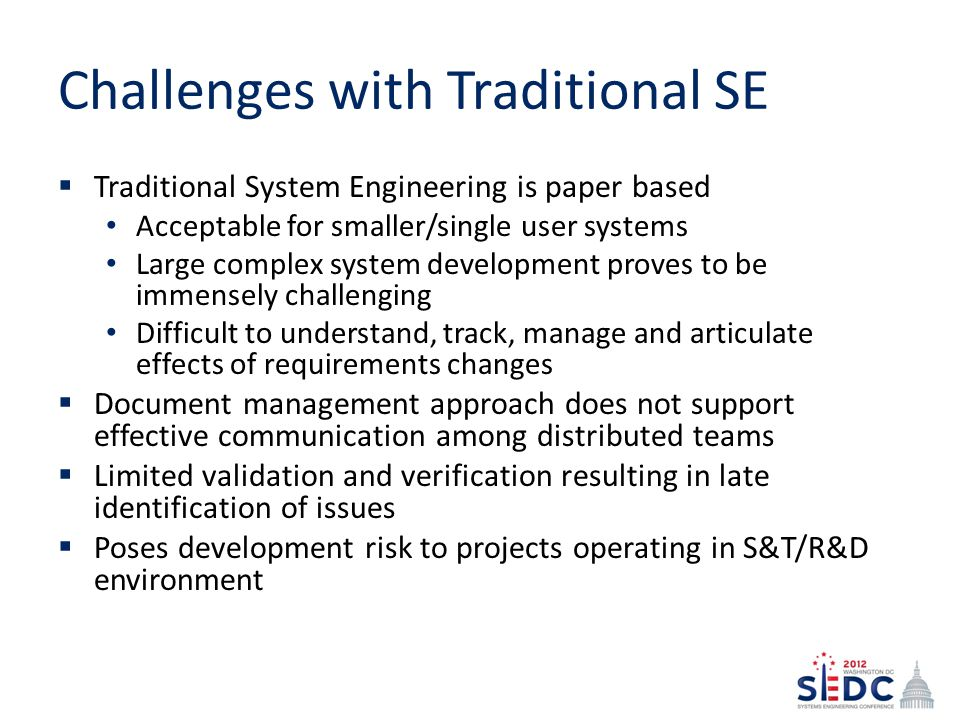 Challenges with Traditional SE Traditional System Engineering is paper based Acceptable for smaller/single user systems Large complex system development proves to be immensely challenging Difficult to understand, track, manage and articulate effects of requirements changes Document management approach does not support effective communication among distributed teams Limited validation and verification resulting in late identification of issues Poses development risk to projects operating in S&T/R&D environment