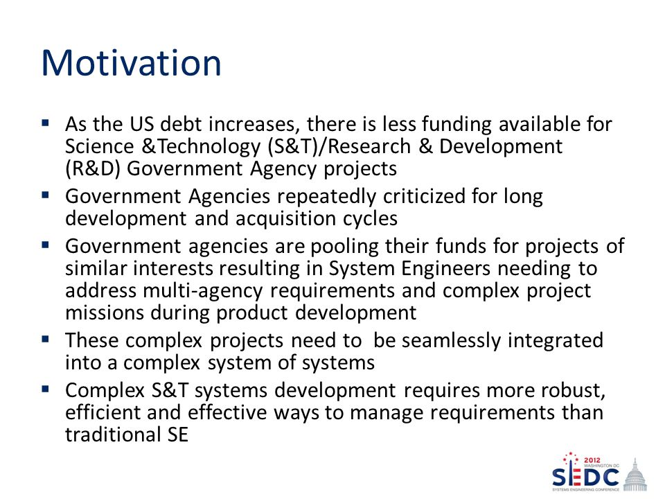 Motivation As the US debt increases, there is less funding available for Science &Technology (S&T)/Research & Development (R&D) Government Agency projects Government Agencies repeatedly criticized for long development and acquisition cycles Government agencies are pooling their funds for projects of similar interests resulting in System Engineers needing to address multi-agency requirements and complex project missions during product development These complex projects need to be seamlessly integrated into a complex system of systems Complex S&T systems development requires more robust, efficient and effective ways to manage requirements than traditional SE
