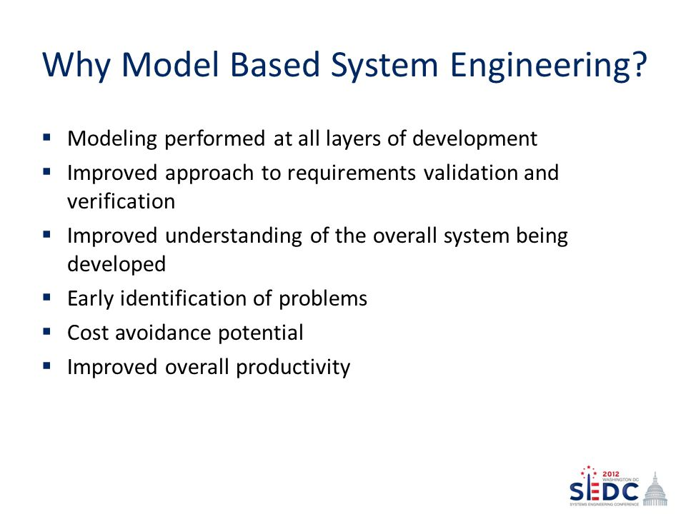 Why Model Based System Engineering? Modeling performed at all layers of development Improved approach to requirements validation and verification Impr