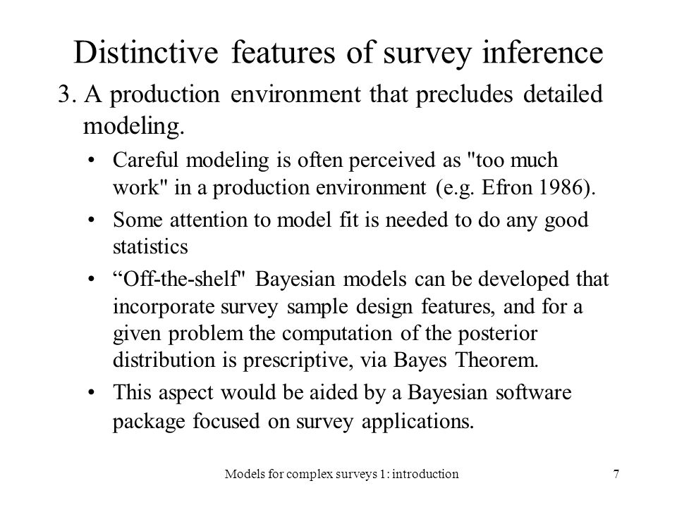 Bayesian Modeling Bayesian model adds a prior distribution for the parameters: In the super-population modeling approach, parameters are considered fixed and estimated In the Bayesian approach, parameters are random and integrated out of posterior distribution – leads to better small-sample inference 1110000011100000 18Models for complex surveys 1: introduction