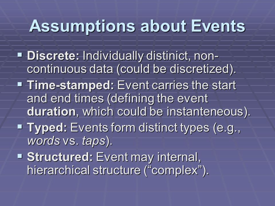 Assumptions about Events Discrete: Individually distinict, non- continuous data (could be discretized).