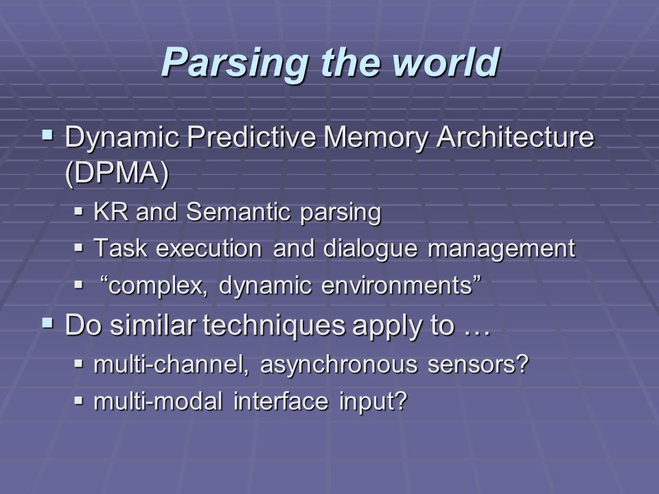 Parsing the world Dynamic Predictive Memory Architecture (DPMA) Dynamic Predictive Memory Architecture (DPMA) KR and Semantic parsing KR and Semantic parsing Task execution and dialogue management Task execution and dialogue management complex, dynamic environments complex, dynamic environments Do similar techniques apply to … Do similar techniques apply to … multi-channel, asynchronous sensors.