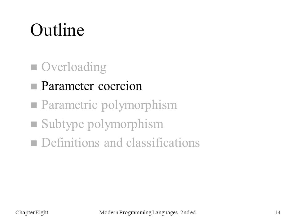 Outline n Overloading n Parameter coercion n Parametric polymorphism n Subtype polymorphism n Definitions and classifications Chapter EightModern Programming Languages, 2nd ed.14