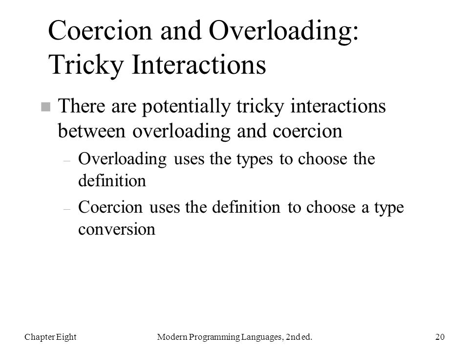 Coercion and Overloading: Tricky Interactions n There are potentially tricky interactions between overloading and coercion – Overloading uses the types to choose the definition – Coercion uses the definition to choose a type conversion Chapter EightModern Programming Languages, 2nd ed.20