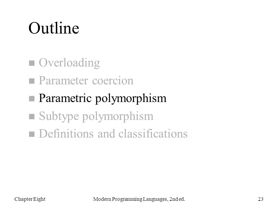 Outline n Overloading n Parameter coercion n Parametric polymorphism n Subtype polymorphism n Definitions and classifications Chapter EightModern Programming Languages, 2nd ed.23