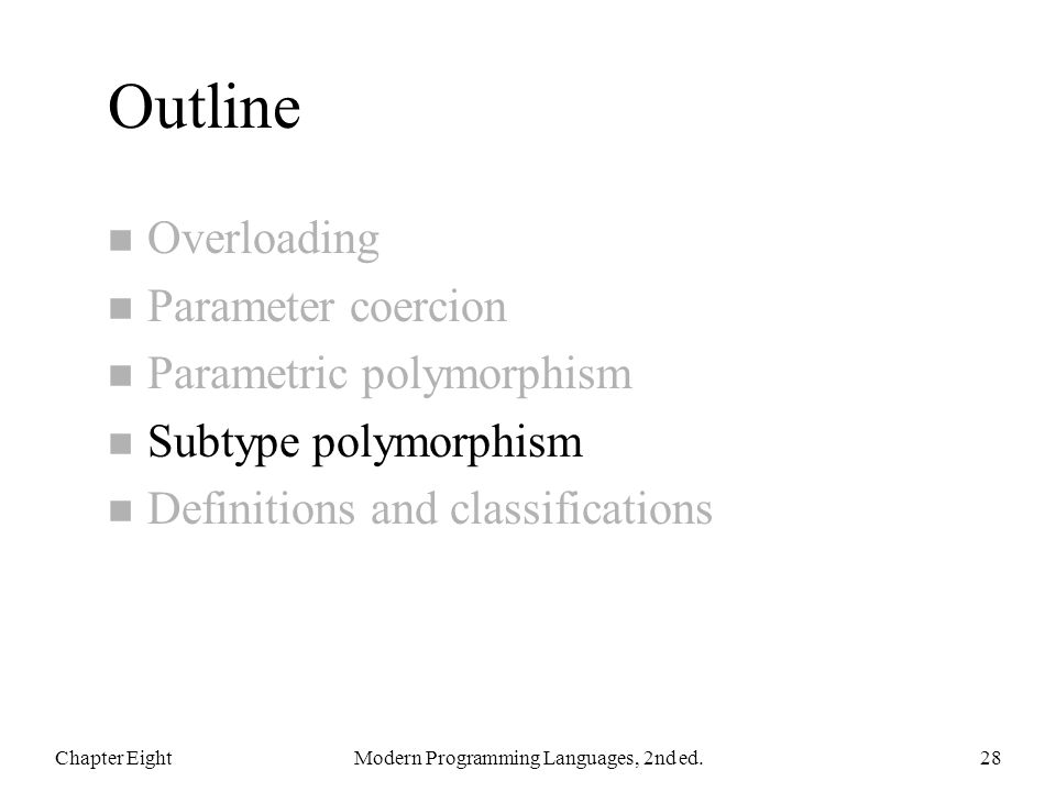 Outline n Overloading n Parameter coercion n Parametric polymorphism n Subtype polymorphism n Definitions and classifications Chapter EightModern Programming Languages, 2nd ed.28