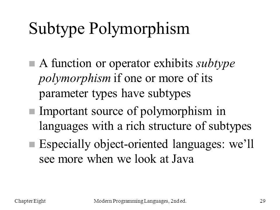 Subtype Polymorphism n A function or operator exhibits subtype polymorphism if one or more of its parameter types have subtypes n Important source of polymorphism in languages with a rich structure of subtypes n Especially object-oriented languages: well see more when we look at Java Chapter EightModern Programming Languages, 2nd ed.29