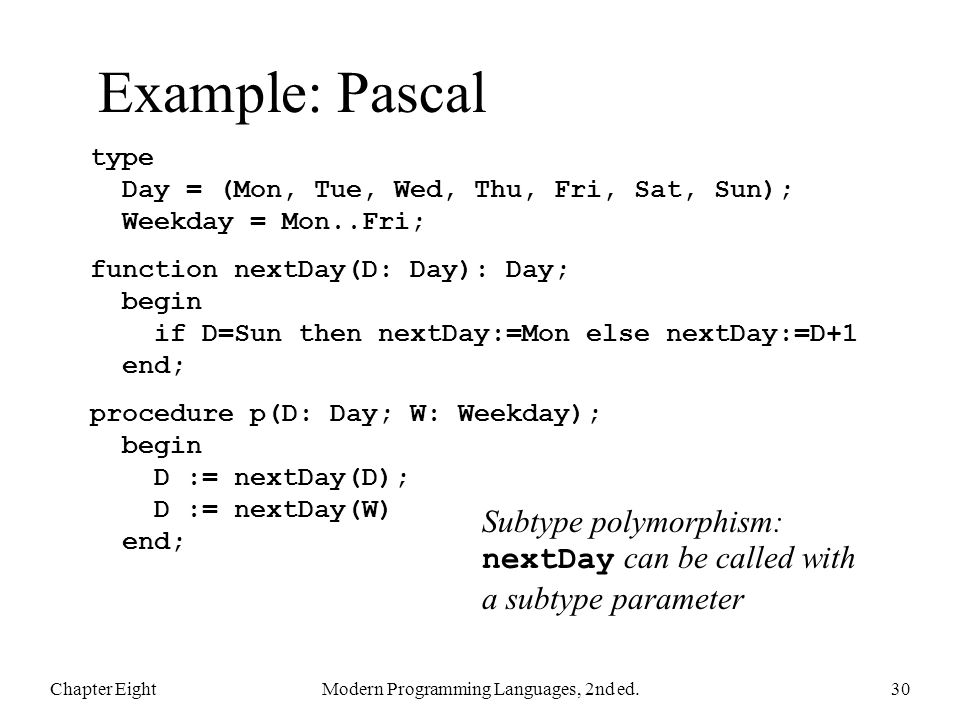 Example: Pascal Chapter EightModern Programming Languages, 2nd ed.30 type Day = (Mon, Tue, Wed, Thu, Fri, Sat, Sun); Weekday = Mon..Fri; function nextDay(D: Day): Day; begin if D=Sun then nextDay:=Mon else nextDay:=D+1 end; procedure p(D: Day; W: Weekday); begin D := nextDay(D); D := nextDay(W) end; Subtype polymorphism: nextDay can be called with a subtype parameter