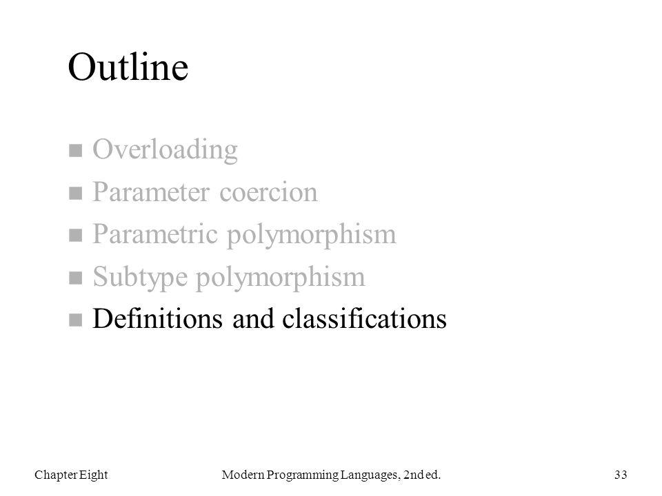 Outline n Overloading n Parameter coercion n Parametric polymorphism n Subtype polymorphism n Definitions and classifications Chapter EightModern Programming Languages, 2nd ed.33