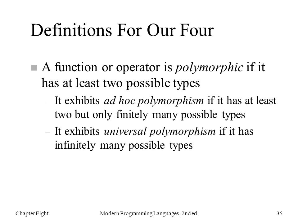Definitions For Our Four n A function or operator is polymorphic if it has at least two possible types – It exhibits ad hoc polymorphism if it has at least two but only finitely many possible types – It exhibits universal polymorphism if it has infinitely many possible types Chapter EightModern Programming Languages, 2nd ed.35