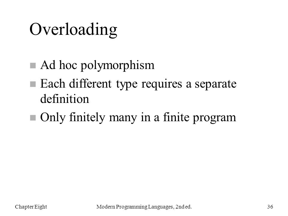 Overloading n Ad hoc polymorphism n Each different type requires a separate definition n Only finitely many in a finite program Chapter EightModern Programming Languages, 2nd ed.36