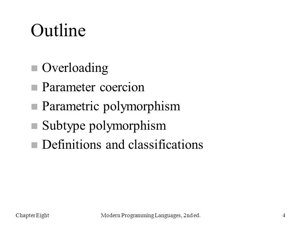 Outline n Overloading n Parameter coercion n Parametric polymorphism n Subtype polymorphism n Definitions and classifications Chapter EightModern Programming Languages, 2nd ed.4