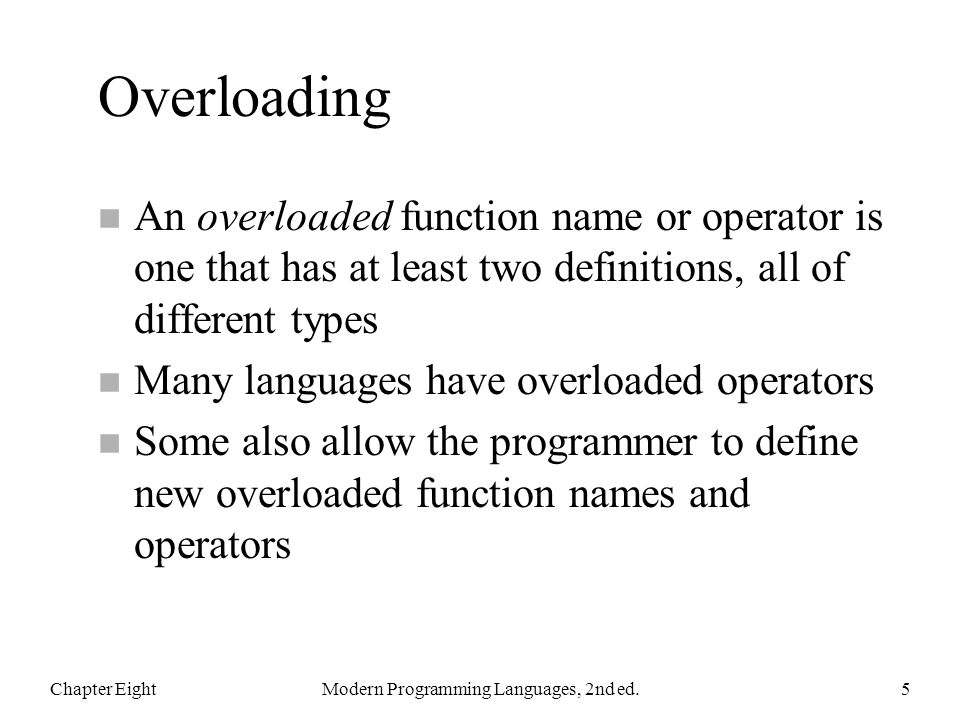 Overloading n An overloaded function name or operator is one that has at least two definitions, all of different types n Many languages have overloaded operators n Some also allow the programmer to define new overloaded function names and operators Chapter EightModern Programming Languages, 2nd ed.5