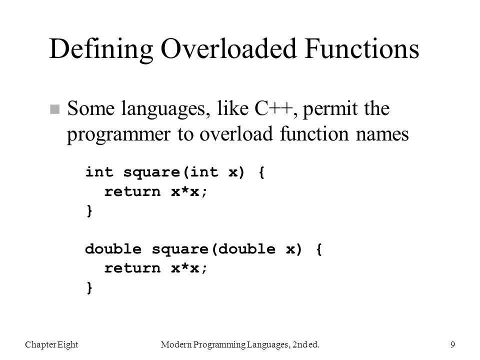 Defining Overloaded Functions n Some languages, like C++, permit the programmer to overload function names Chapter EightModern Programming Languages, 2nd ed.9 int square(int x) { return x*x; } double square(double x) { return x*x; }