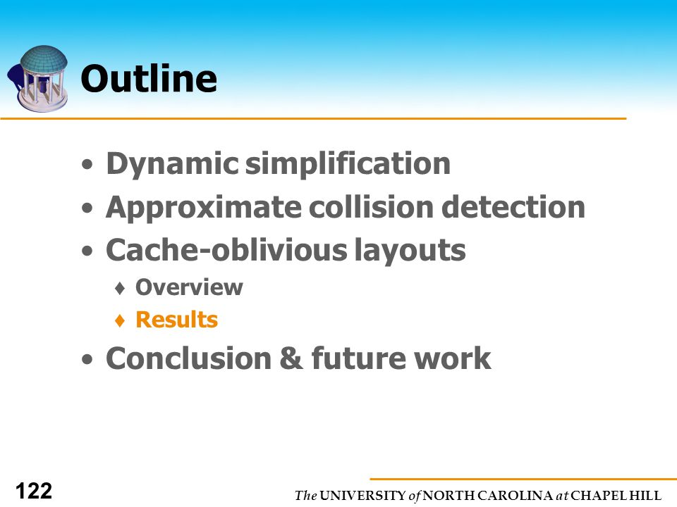 The UNIVERSITY of NORTH CAROLINA at CHAPEL HILL 122 Outline Dynamic simplification Approximate collision detection Cache-oblivious layouts Overview Results Conclusion & future work