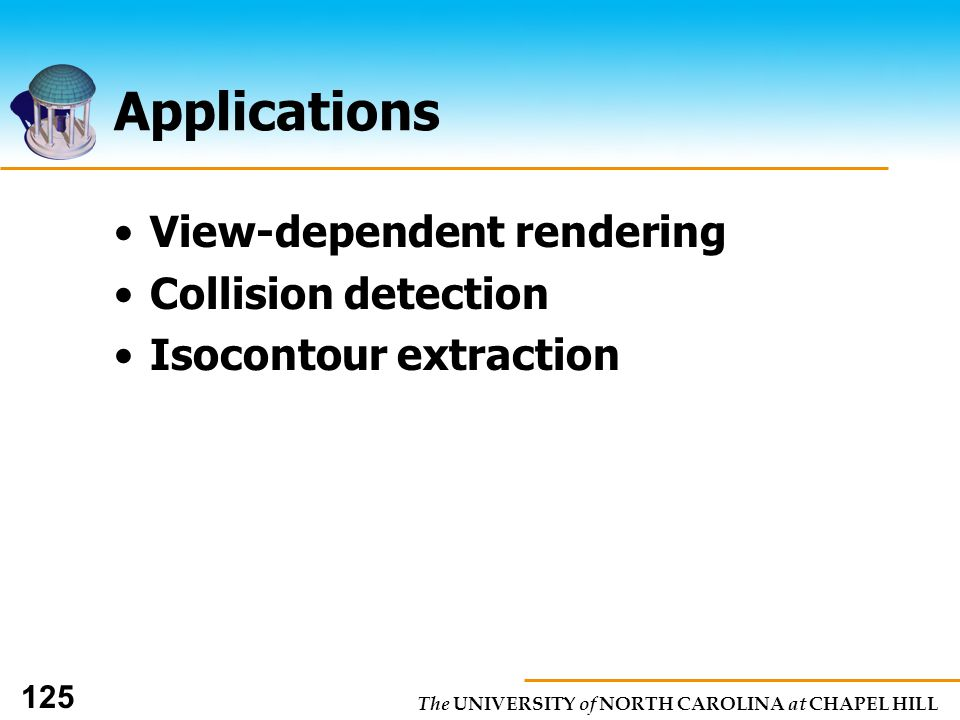 The UNIVERSITY of NORTH CAROLINA at CHAPEL HILL 125 Applications View-dependent rendering Collision detection Isocontour extraction