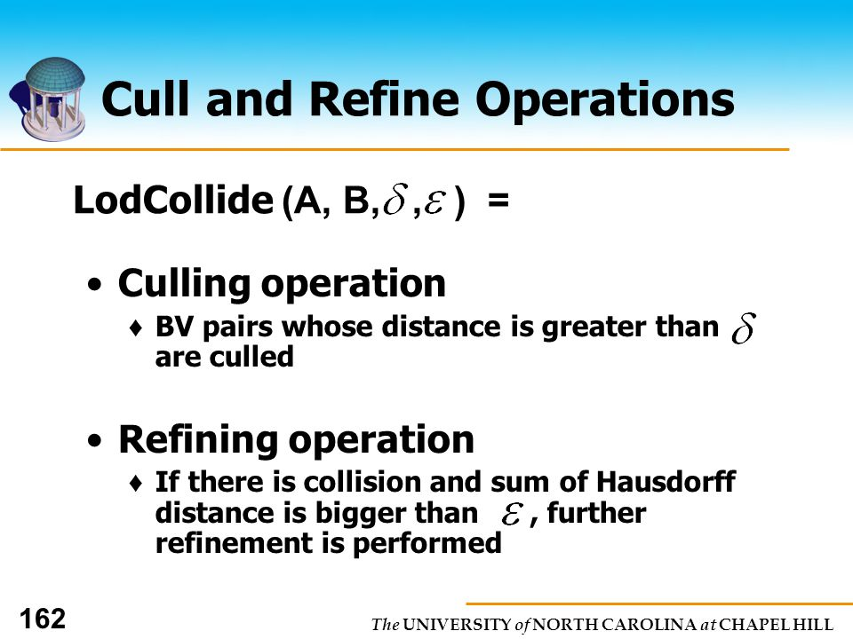 The UNIVERSITY of NORTH CAROLINA at CHAPEL HILL 162 Cull and Refine Operations Culling operation BV pairs whose distance is greater than are culled Refining operation If there is collision and sum of Hausdorff distance is bigger than, further refinement is performed LodCollide (A, B,, ) =