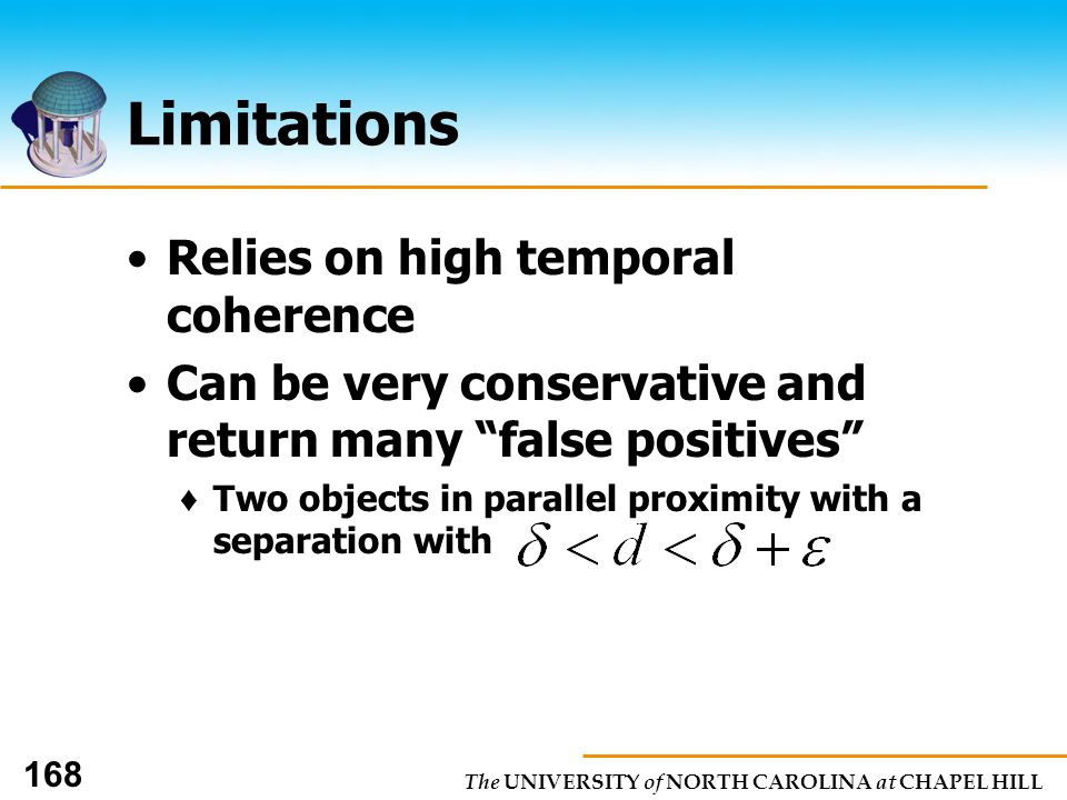 The UNIVERSITY of NORTH CAROLINA at CHAPEL HILL 168 Limitations Relies on high temporal coherence Can be very conservative and return many false positives Two objects in parallel proximity with a separation with