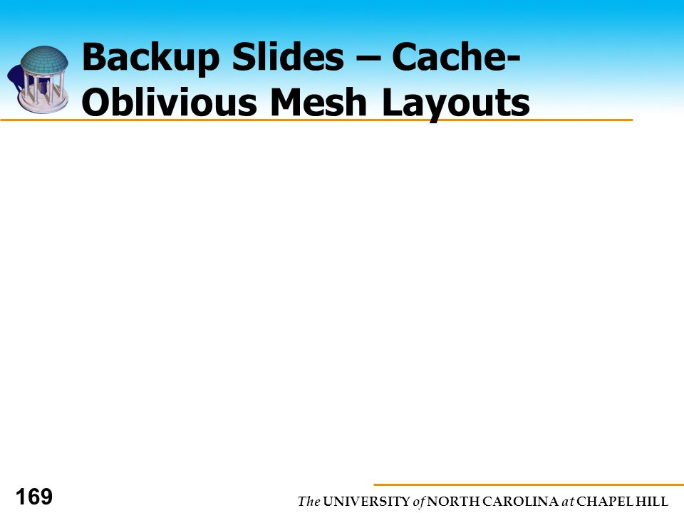 The UNIVERSITY of NORTH CAROLINA at CHAPEL HILL 169 Backup Slides – Cache- Oblivious Mesh Layouts