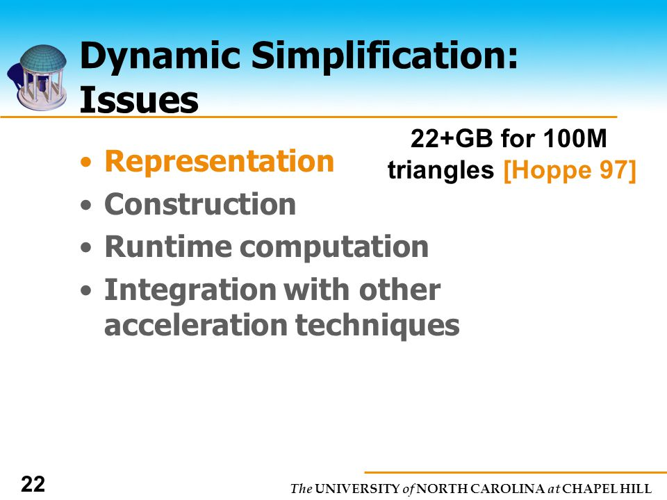 The UNIVERSITY of NORTH CAROLINA at CHAPEL HILL 22 Dynamic Simplification: Issues Representation Construction Runtime computation Integration with other acceleration techniques 22+GB for 100M triangles [Hoppe 97]