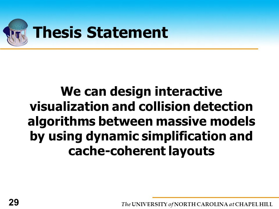 The UNIVERSITY of NORTH CAROLINA at CHAPEL HILL 29 Thesis Statement We can design interactive visualization and collision detection algorithms between massive models by using dynamic simplification and cache-coherent layouts