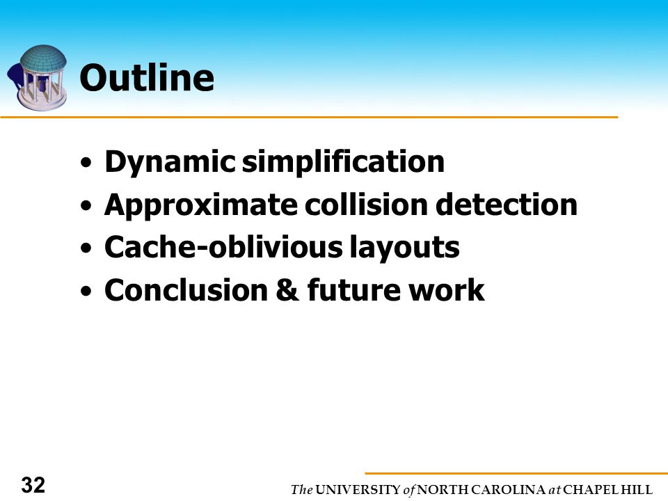 The UNIVERSITY of NORTH CAROLINA at CHAPEL HILL 32 Outline Dynamic simplification Approximate collision detection Cache-oblivious layouts Conclusion & future work