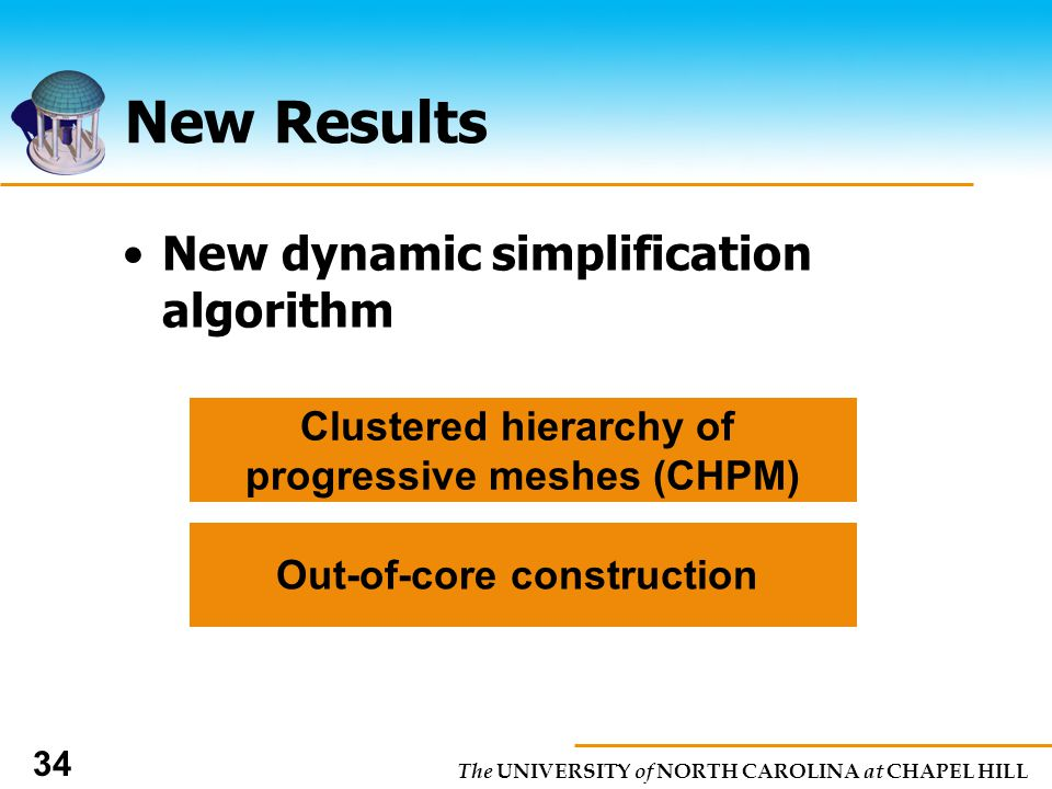 The UNIVERSITY of NORTH CAROLINA at CHAPEL HILL 34 New Results New dynamic simplification algorithm Clustered hierarchy of progressive meshes (CHPM) Out-of-core construction
