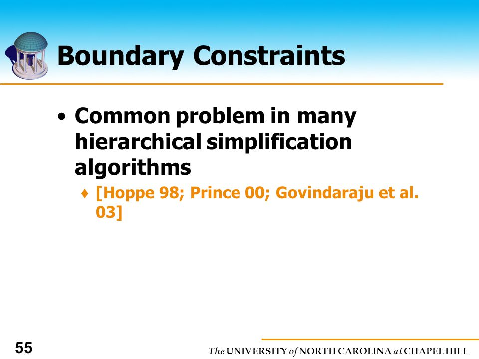 The UNIVERSITY of NORTH CAROLINA at CHAPEL HILL 55 Boundary Constraints Common problem in many hierarchical simplification algorithms [Hoppe 98; Prince 00; Govindaraju et al.