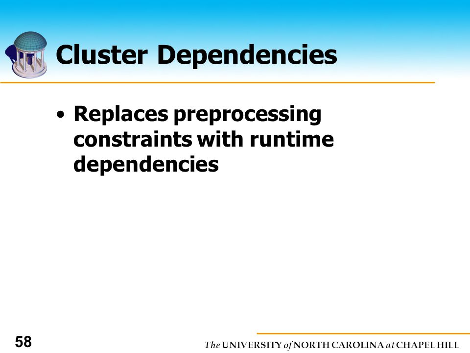 The UNIVERSITY of NORTH CAROLINA at CHAPEL HILL 58 Cluster Dependencies Replaces preprocessing constraints with runtime dependencies