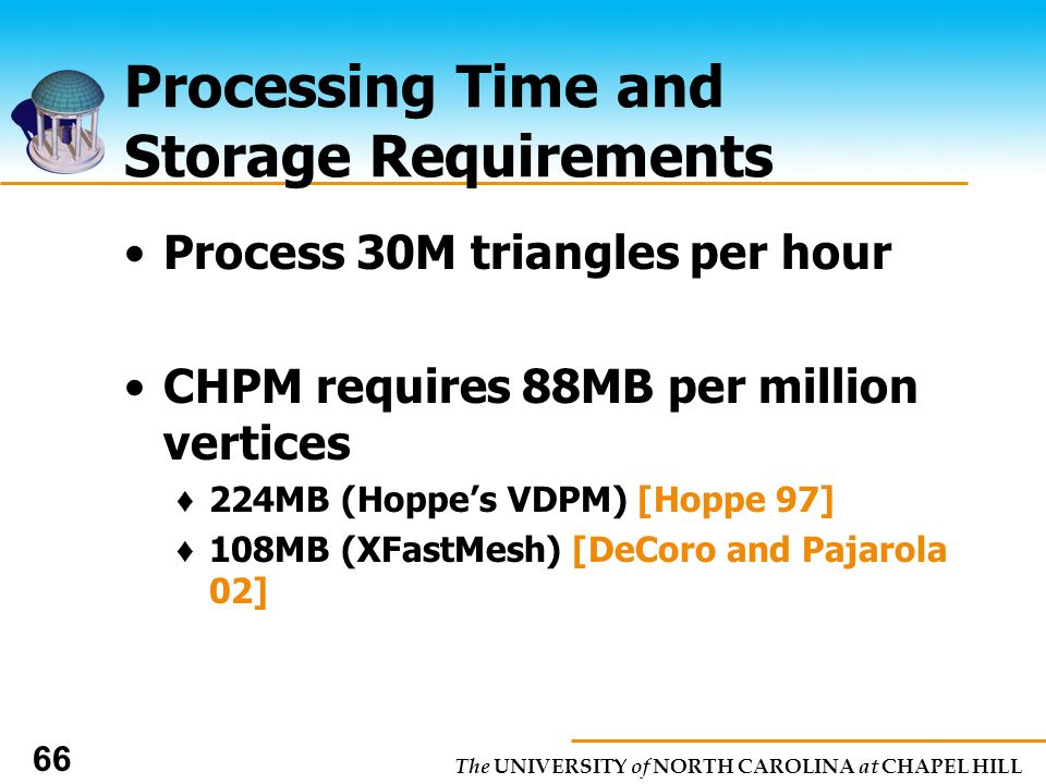 The UNIVERSITY of NORTH CAROLINA at CHAPEL HILL 66 Processing Time and Storage Requirements Process 30M triangles per hour CHPM requires 88MB per million vertices 224MB (Hoppes VDPM) [Hoppe 97] 108MB (XFastMesh) [DeCoro and Pajarola 02]