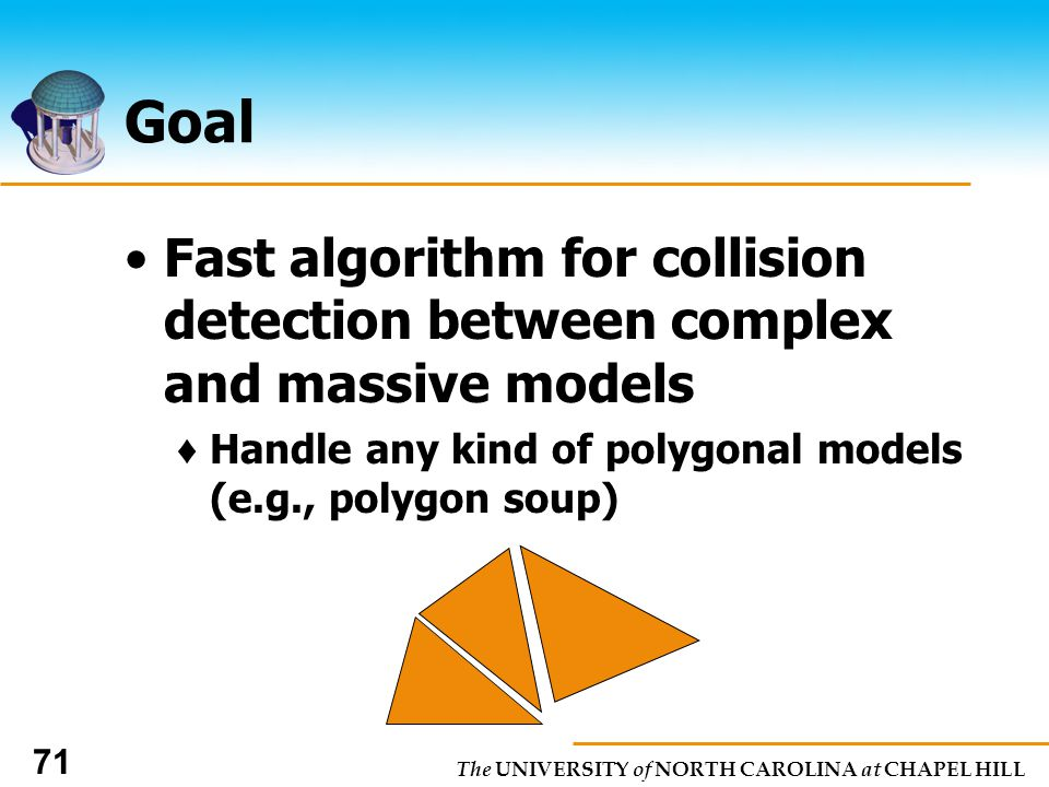 The UNIVERSITY of NORTH CAROLINA at CHAPEL HILL 71 Goal Fast algorithm for collision detection between complex and massive models Handle any kind of polygonal models (e.g., polygon soup)