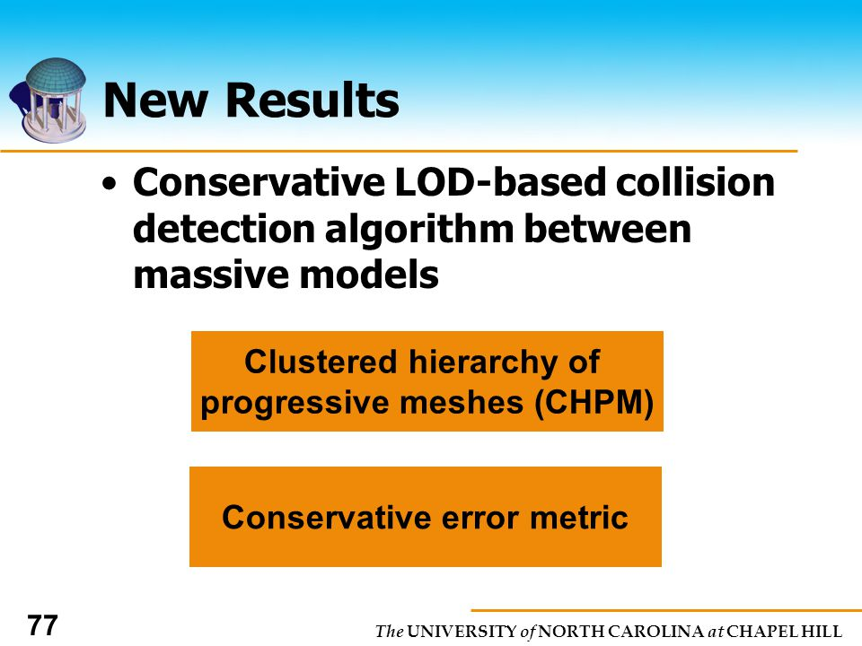 The UNIVERSITY of NORTH CAROLINA at CHAPEL HILL 77 New Results Conservative LOD-based collision detection algorithm between massive models Clustered hierarchy of progressive meshes (CHPM) Conservative error metric