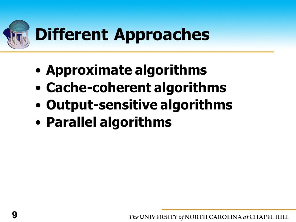 The UNIVERSITY of NORTH CAROLINA at CHAPEL HILL 9 Different Approaches Approximate algorithms Cache-coherent algorithms Output-sensitive algorithms Parallel algorithms