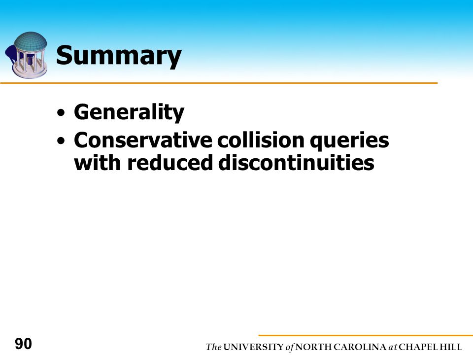 The UNIVERSITY of NORTH CAROLINA at CHAPEL HILL 90 Summary Generality Conservative collision queries with reduced discontinuities