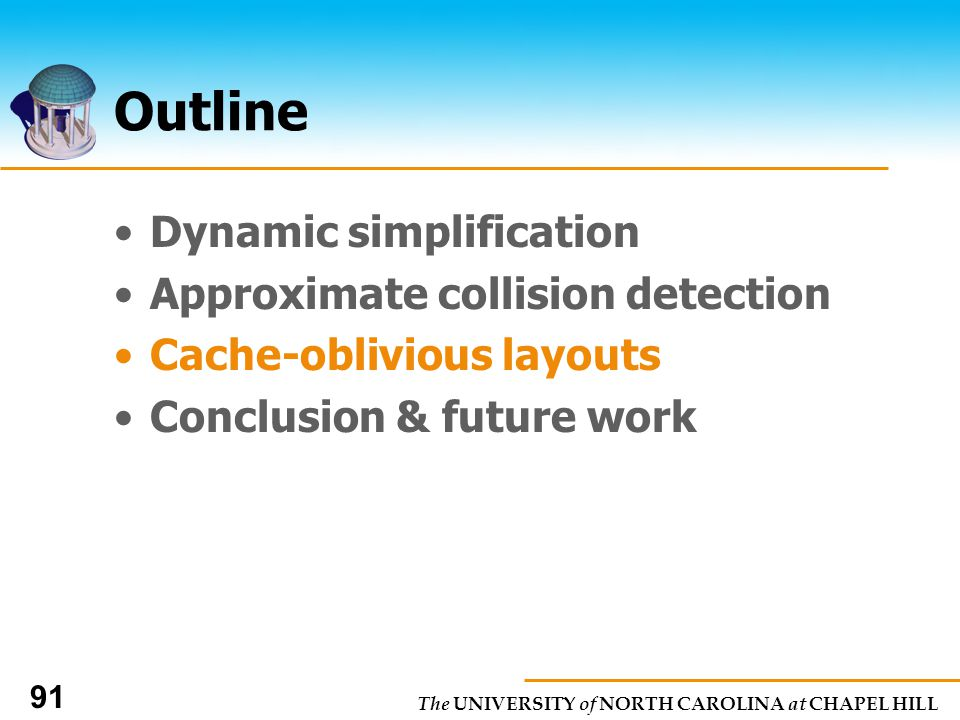 The UNIVERSITY of NORTH CAROLINA at CHAPEL HILL 91 Outline Dynamic simplification Approximate collision detection Cache-oblivious layouts Conclusion & future work