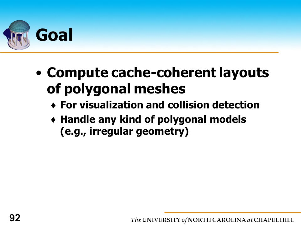 The UNIVERSITY of NORTH CAROLINA at CHAPEL HILL 92 Goal Compute cache-coherent layouts of polygonal meshes For visualization and collision detection Handle any kind of polygonal models (e.g., irregular geometry)