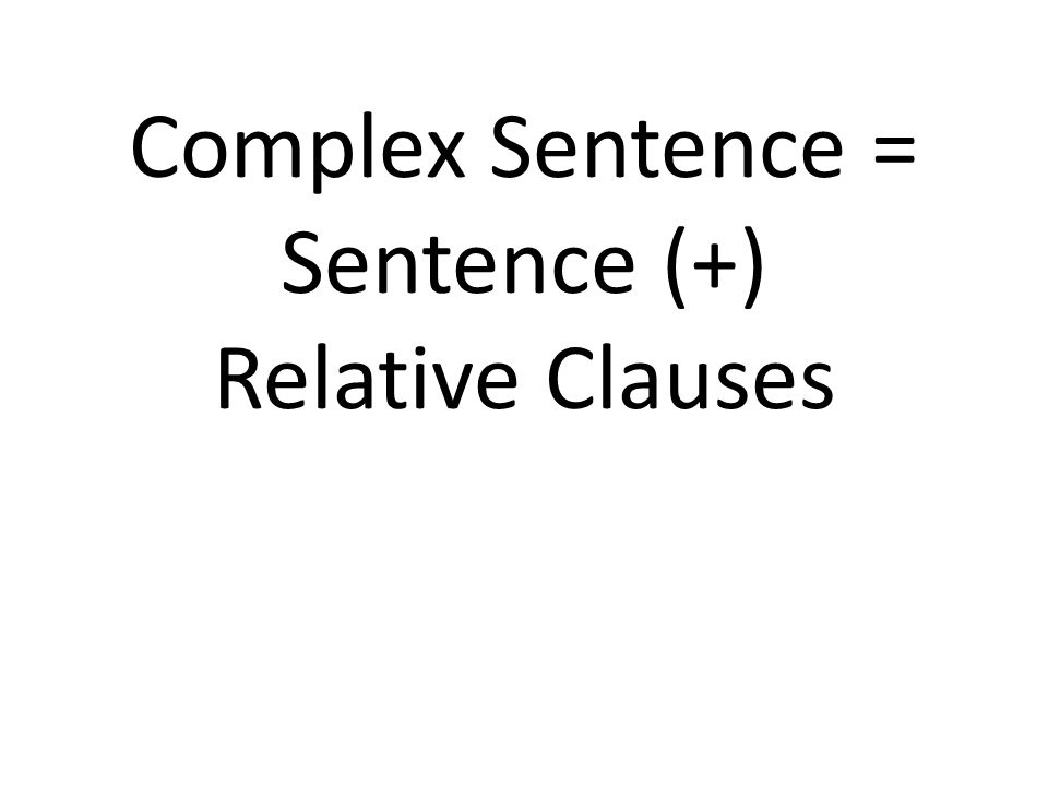 Complex Sentence = Sentence (+) Relative Clauses